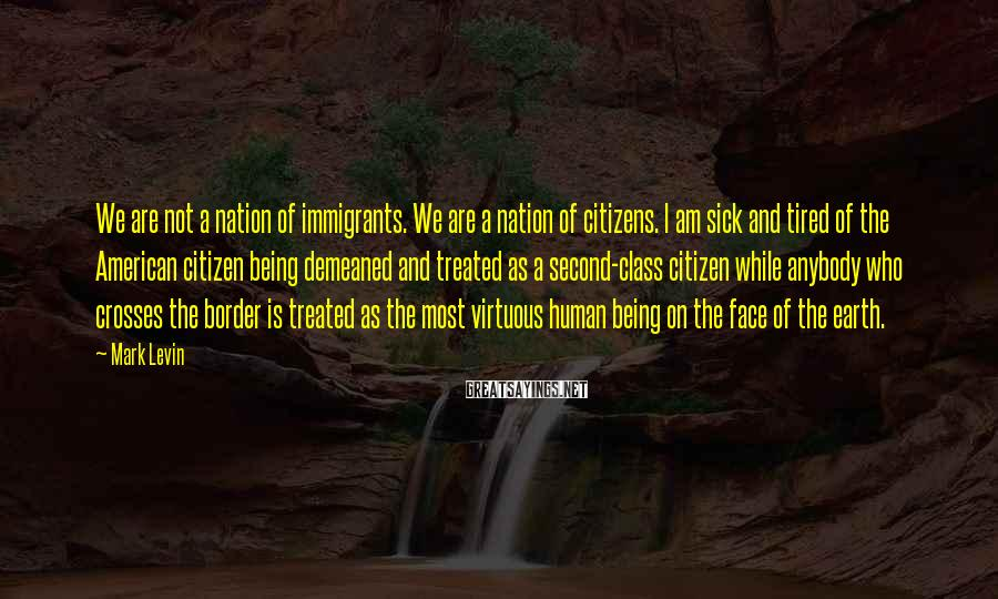 Mark Levin Sayings: We are not a nation of immigrants. We are a nation of citizens. I am