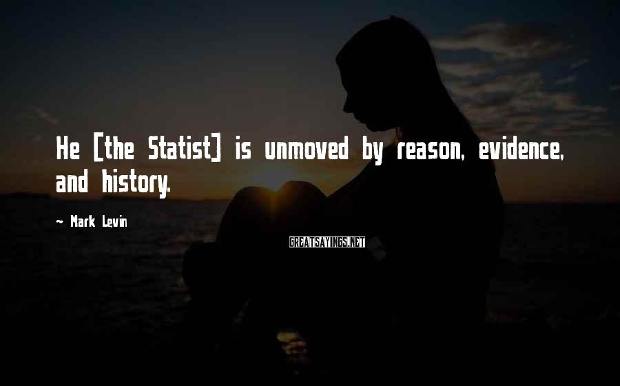 Mark Levin Sayings: He [the Statist] is unmoved by reason, evidence, and history.