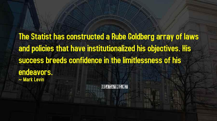 Mark Levin Sayings: The Statist has constructed a Rube Goldberg array of laws and policies that have institutionalized