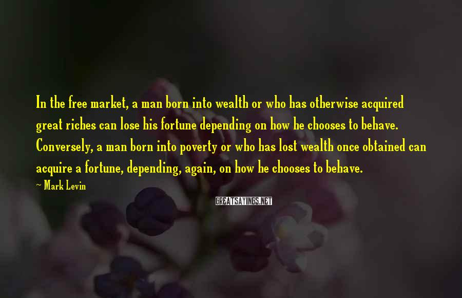Mark Levin Sayings: In the free market, a man born into wealth or who has otherwise acquired great