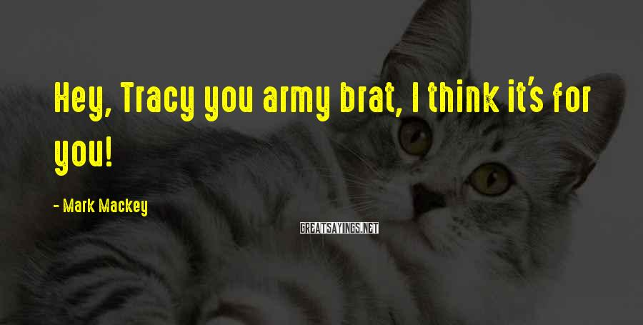 Mark Mackey Sayings: Hey, Tracy you army brat, I think it's for you!