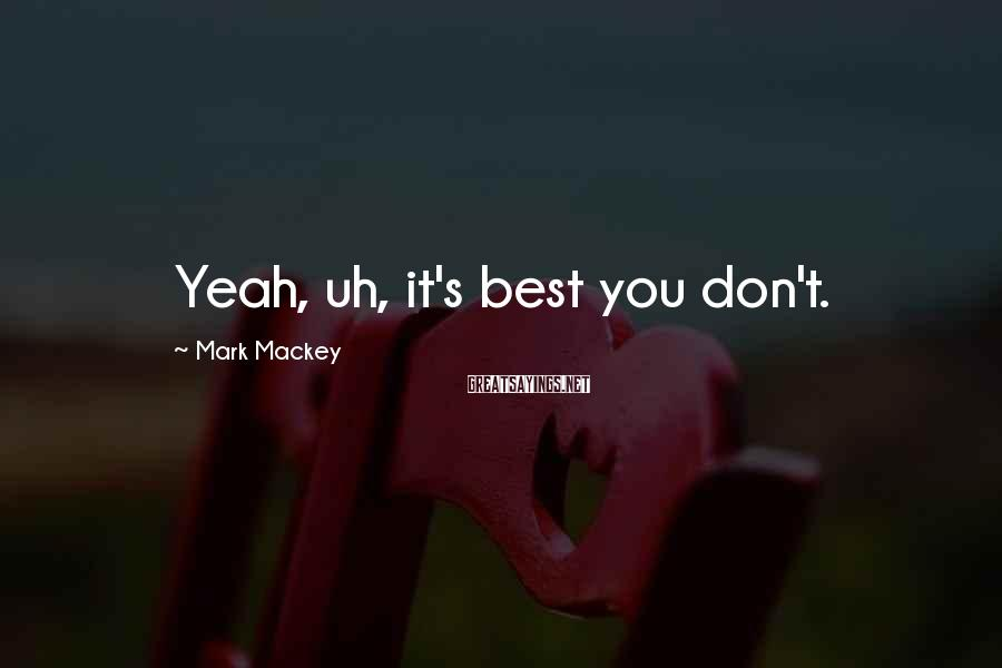 Mark Mackey Sayings: Yeah, uh, it's best you don't.