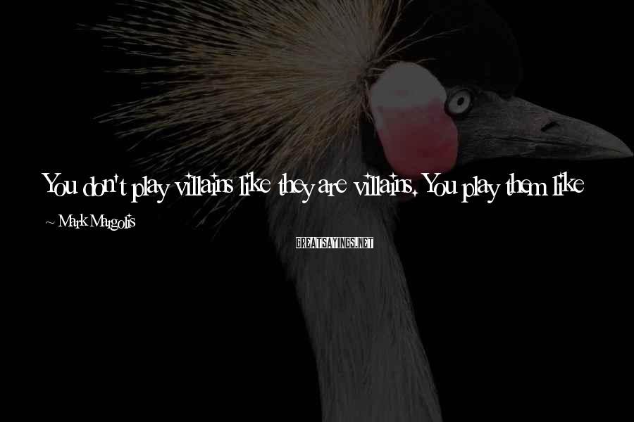 Mark Margolis Sayings: You don't play villains like they are villains. You play them like you know exactly
