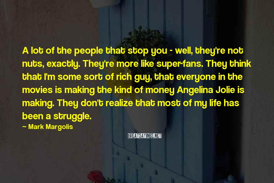Mark Margolis Sayings: A lot of the people that stop you - well, they're not nuts, exactly. They're