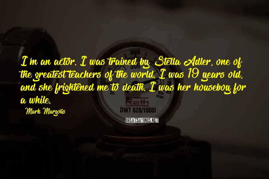Mark Margolis Sayings: I'm an actor. I was trained by Stella Adler, one of the greatest teachers of