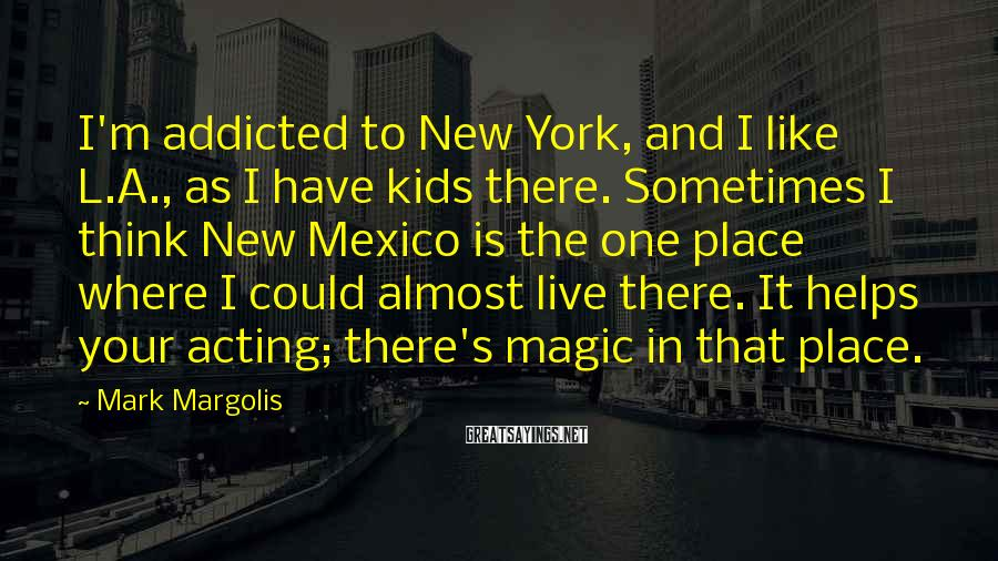 Mark Margolis Sayings: I'm addicted to New York, and I like L.A., as I have kids there. Sometimes