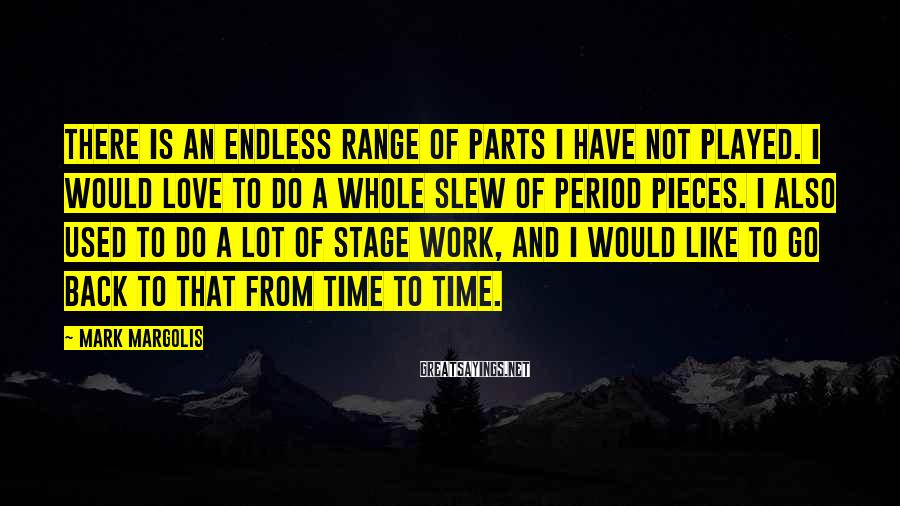 Mark Margolis Sayings: There is an endless range of parts I have not played. I would love to