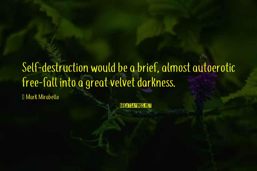Mark Mirabello Sayings By Mark Mirabello: Self-destruction would be a brief, almost autoerotic free-fall into a great velvet darkness.