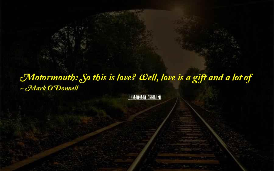 Mark O'Donnell Sayings: Motormouth: So this is love? Well, love is a gift and a lot of people