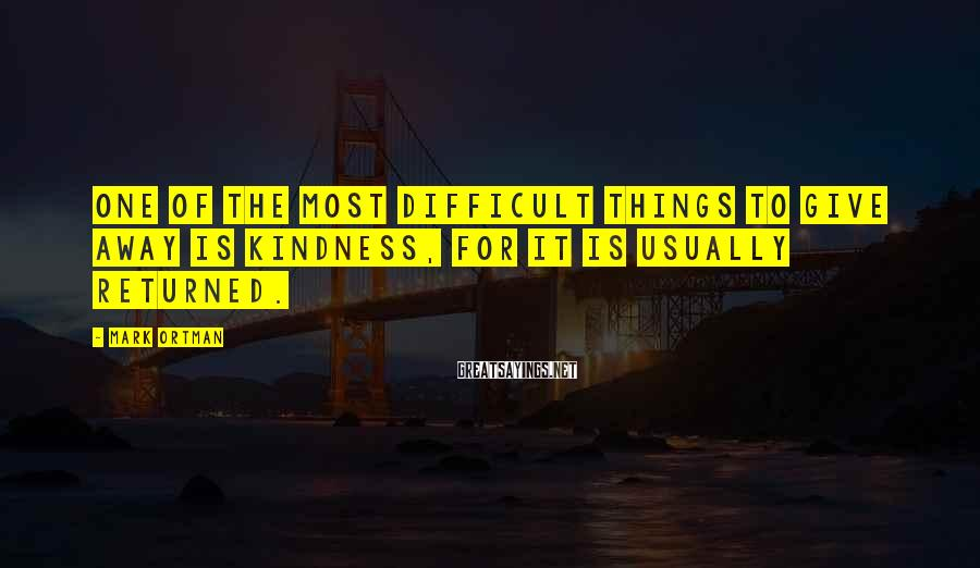 Mark Ortman Sayings: One of the most difficult things to give away is kindness, for it is usually
