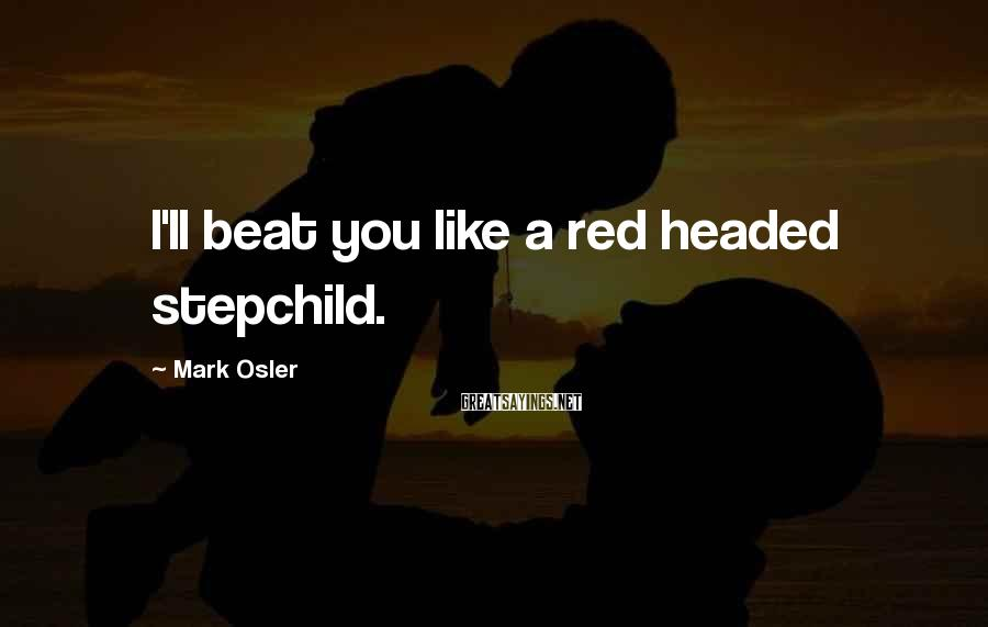 Mark Osler Sayings: I'll beat you like a red headed stepchild.