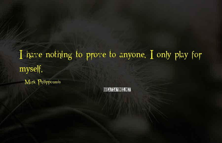 Mark Philippoussis Sayings: I have nothing to prove to anyone. I only play for myself.