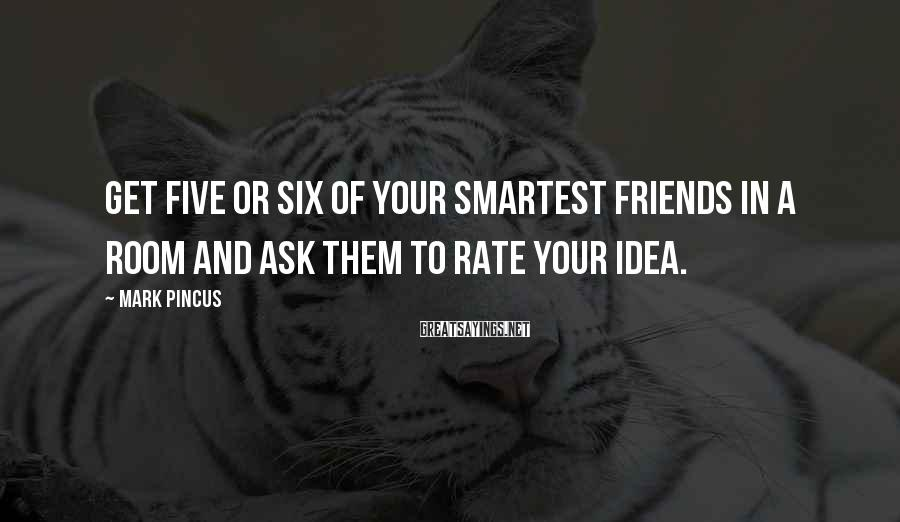 Mark Pincus Sayings: Get five or six of your smartest friends in a room and ask them to