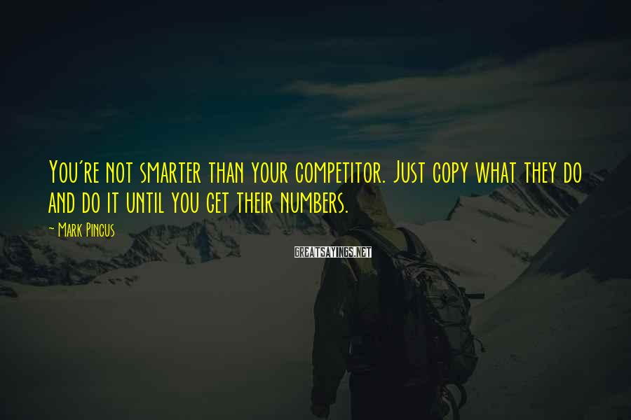 Mark Pincus Sayings: You're not smarter than your competitor. Just copy what they do and do it until