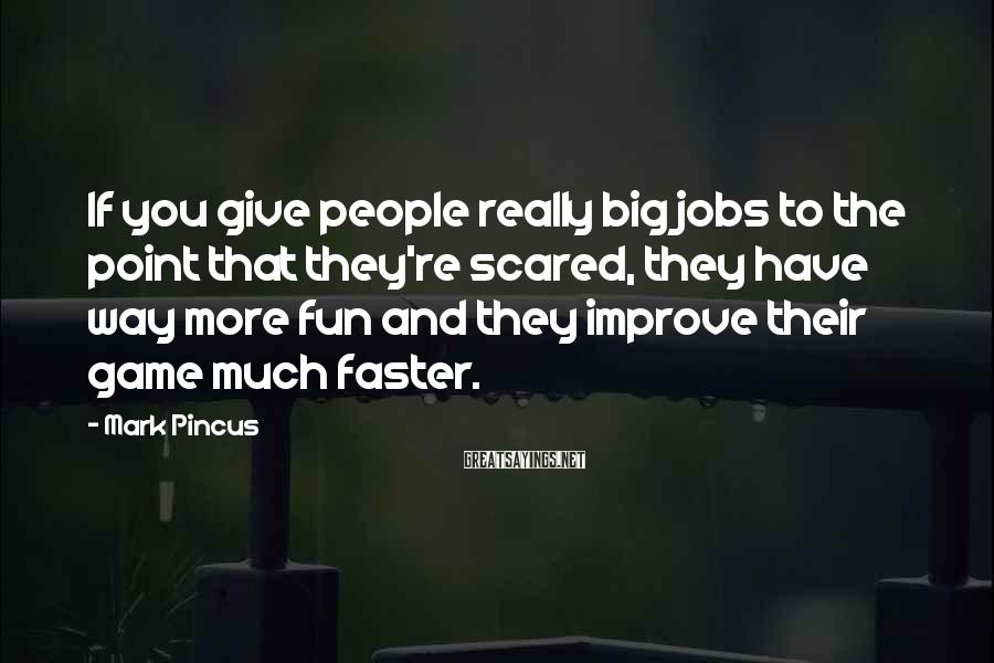 Mark Pincus Sayings: If you give people really big jobs to the point that they're scared, they have