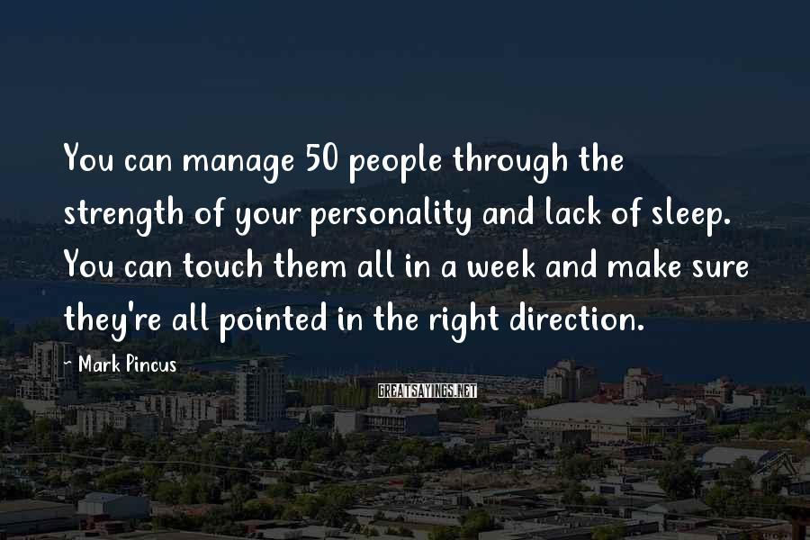 Mark Pincus Sayings: You can manage 50 people through the strength of your personality and lack of sleep.