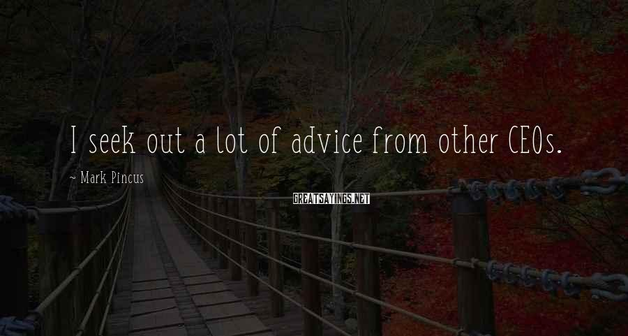Mark Pincus Sayings: I seek out a lot of advice from other CEOs.