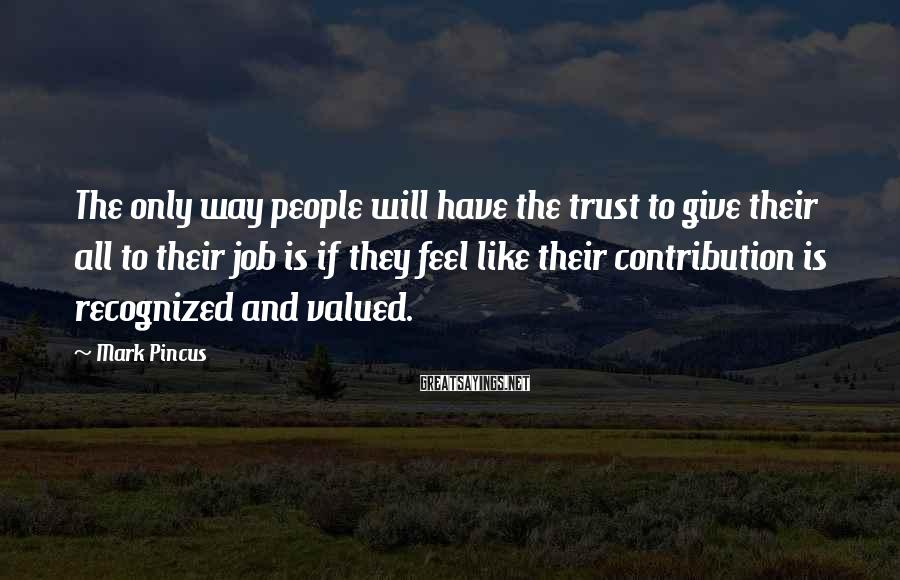 Mark Pincus Sayings: The only way people will have the trust to give their all to their job