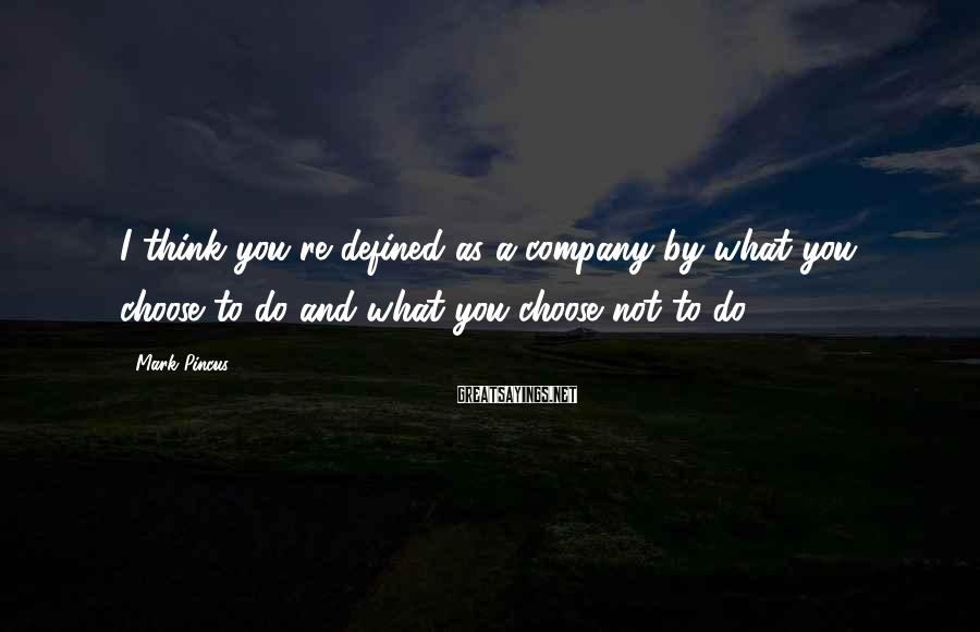 Mark Pincus Sayings: I think you're defined as a company by what you choose to do and what