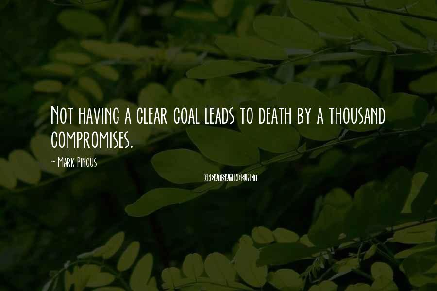 Mark Pincus Sayings: Not having a clear goal leads to death by a thousand compromises.
