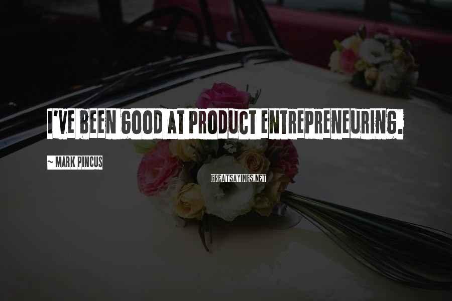 Mark Pincus Sayings: I've been good at product entrepreneuring.