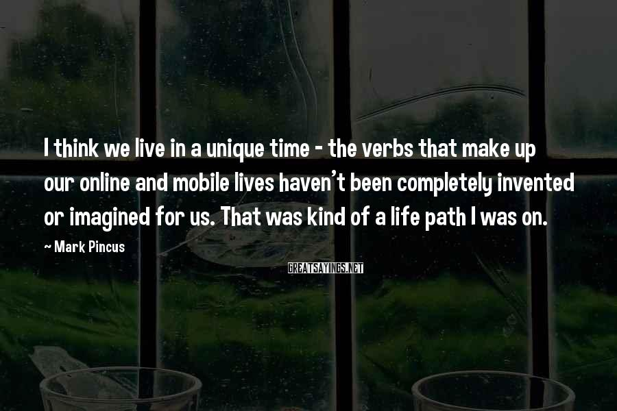 Mark Pincus Sayings: I think we live in a unique time - the verbs that make up our