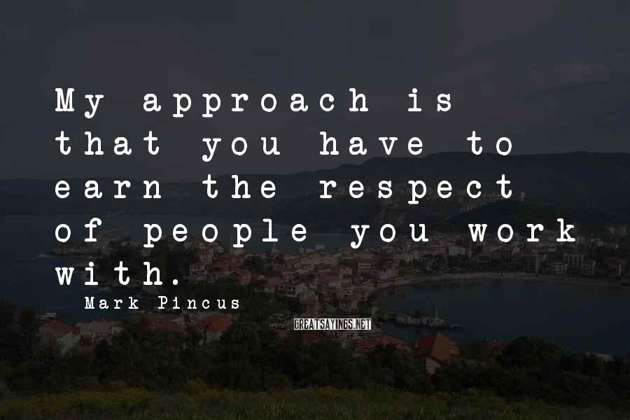 Mark Pincus Sayings: My approach is that you have to earn the respect of people you work with.