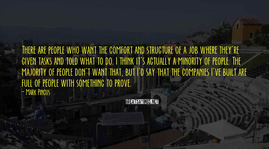 Mark Pincus Sayings: There are people who want the comfort and structure of a job where they're given