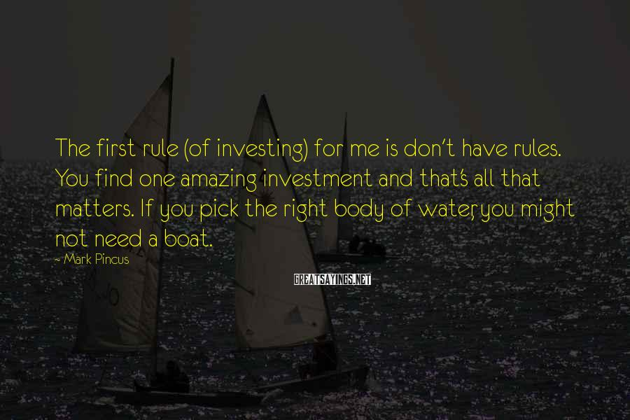 Mark Pincus Sayings: The first rule (of investing) for me is don't have rules. You find one amazing