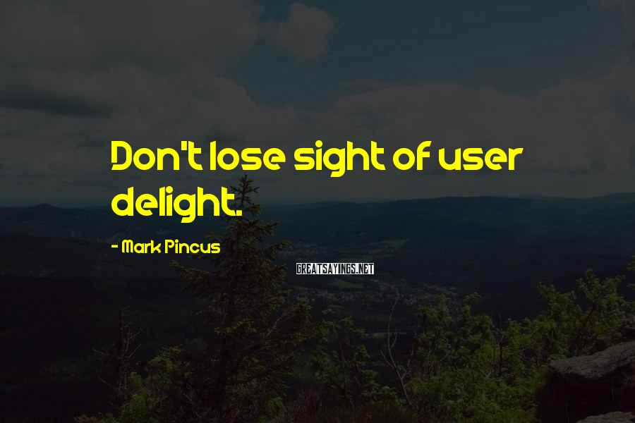 Mark Pincus Sayings: Don't lose sight of user delight.