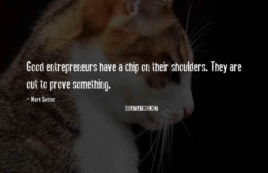 Mark Suster Sayings: Good entrepreneurs have a chip on their shoulders. They are out to prove something.
