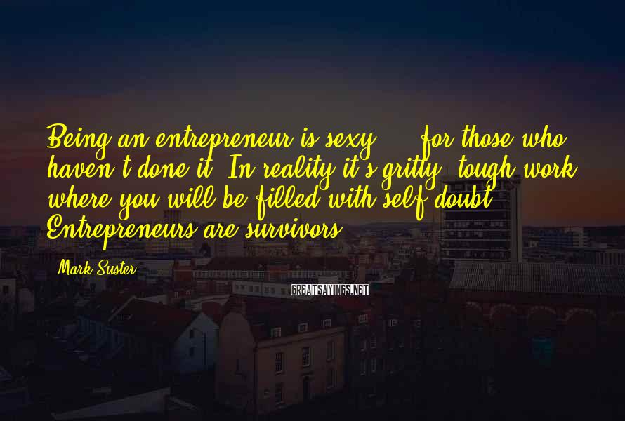 Mark Suster Sayings: Being an entrepreneur is sexy ... for those who haven't done it. In reality it's