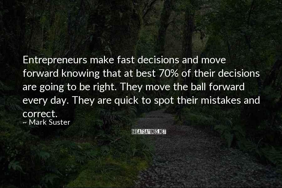 Mark Suster Sayings: Entrepreneurs make fast decisions and move forward knowing that at best 70% of their decisions