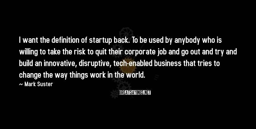 Mark Suster Sayings: I want the definition of startup back. To be used by anybody who is willing