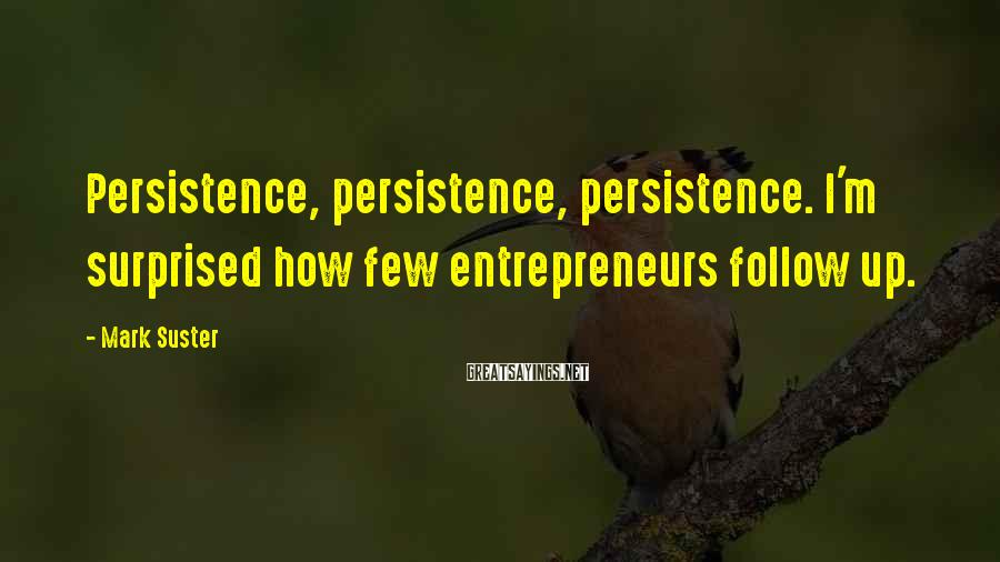 Mark Suster Sayings: Persistence, persistence, persistence. I'm surprised how few entrepreneurs follow up.