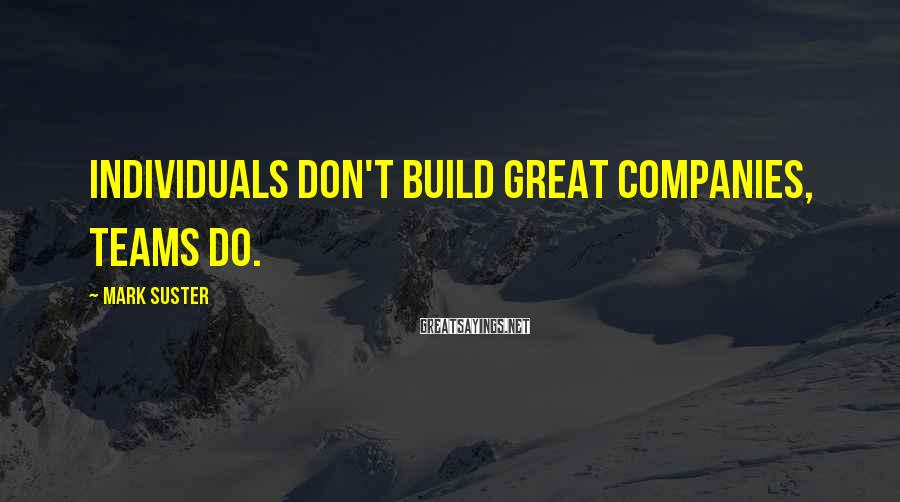Mark Suster Sayings: Individuals don't build great companies, teams do.