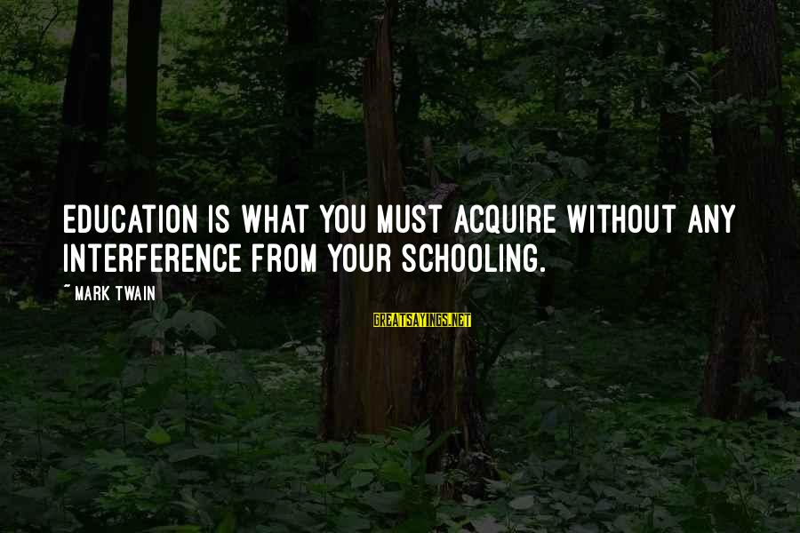 Mark Twain Schooling Sayings By Mark Twain: Education is what you must acquire without any interference from your schooling.