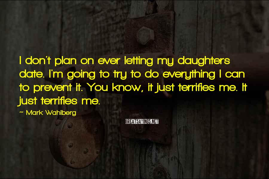 Mark Wahlberg Sayings: I don't plan on ever letting my daughters date. I'm going to try to do