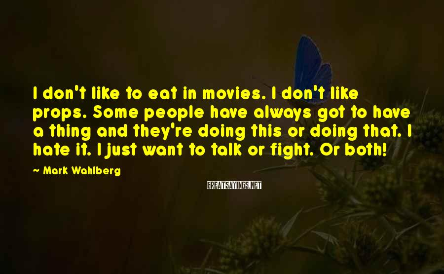 Mark Wahlberg Sayings: I don't like to eat in movies. I don't like props. Some people have always