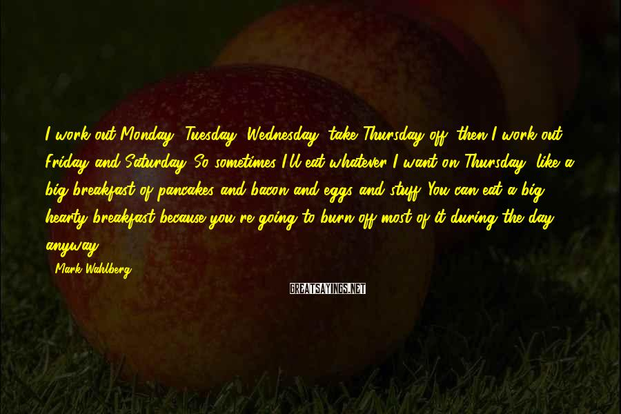 Mark Wahlberg Sayings: I work out Monday, Tuesday, Wednesday; take Thursday off; then I work out Friday and