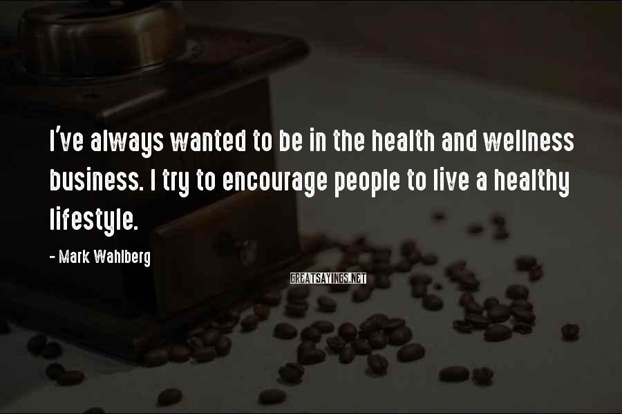 Mark Wahlberg Sayings: I've always wanted to be in the health and wellness business. I try to encourage