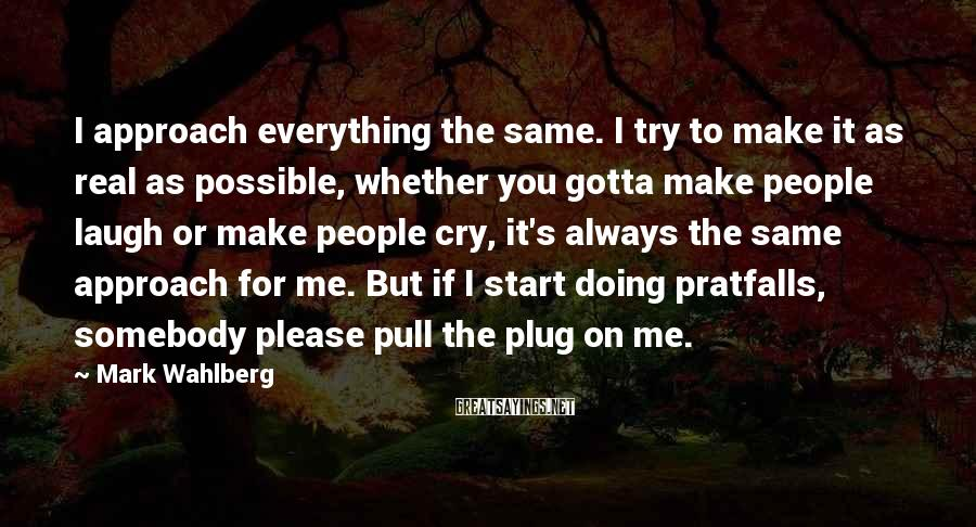 Mark Wahlberg Sayings: I approach everything the same. I try to make it as real as possible, whether
