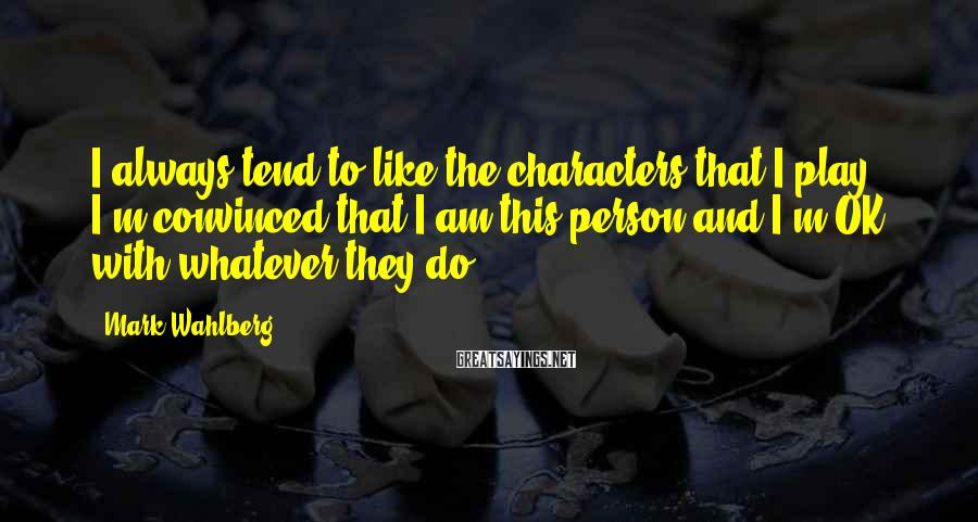 Mark Wahlberg Sayings: I always tend to like the characters that I play. I'm convinced that I am