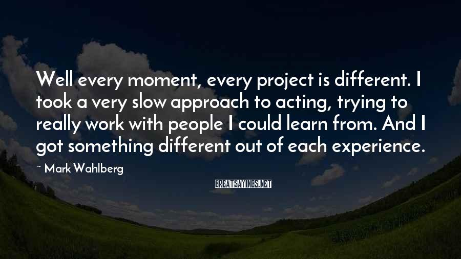 Mark Wahlberg Sayings: Well every moment, every project is different. I took a very slow approach to acting,