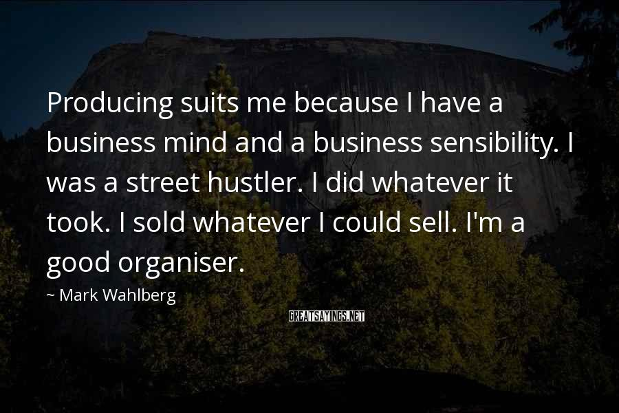 Mark Wahlberg Sayings: Producing suits me because I have a business mind and a business sensibility. I was