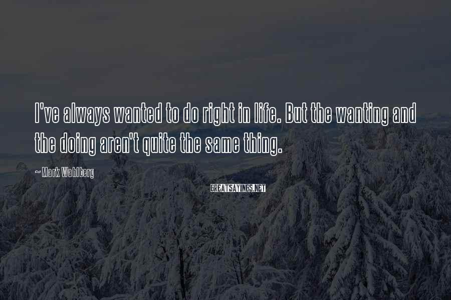 Mark Wahlberg Sayings: I've always wanted to do right in life. But the wanting and the doing aren't