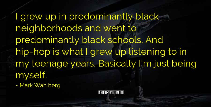 Mark Wahlberg Sayings: I grew up in predominantly black neighborhoods and went to predominantly black schools. And hip-hop