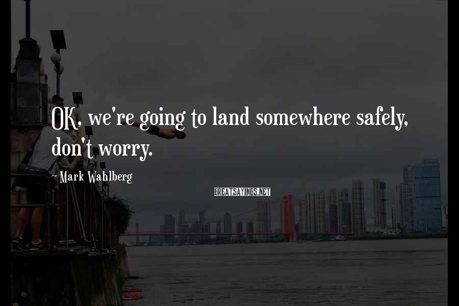Mark Wahlberg Sayings: OK, we're going to land somewhere safely, don't worry.