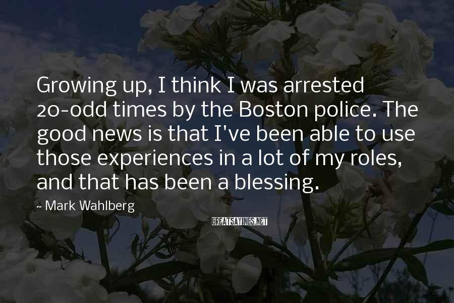 Mark Wahlberg Sayings: Growing up, I think I was arrested 20-odd times by the Boston police. The good