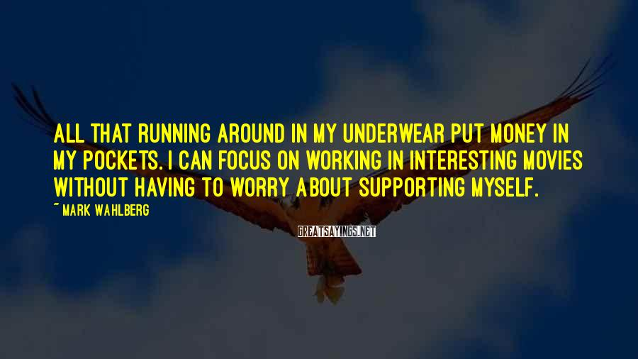 Mark Wahlberg Sayings: All that running around in my underwear put money in my pockets. I can focus